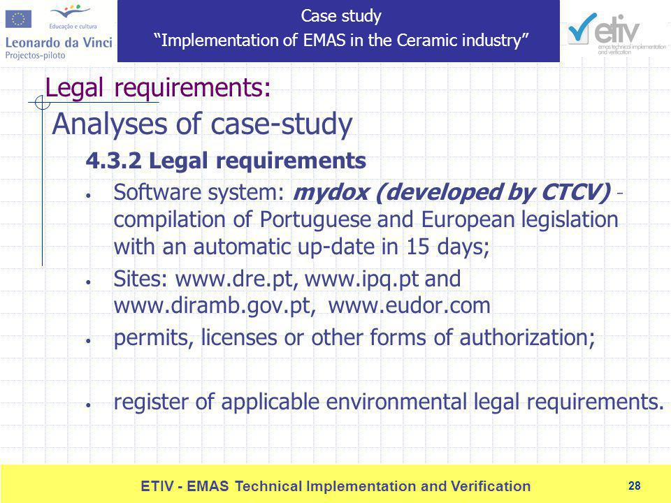 28 ETIV - EMAS Technical Implementation and Verification 28 Legal requirements: Analyses of case-study 4.3.2 Legal requirements Software system: mydox (developed by CTCV) – compilation of Portuguese and European legislation with an automatic up-date in 15 days; Sites: www.dre.pt, www.ipq.pt and www.diramb.gov.pt, www.eudor.com permits, licenses or other forms of authorization; register of applicable environmental legal requirements.