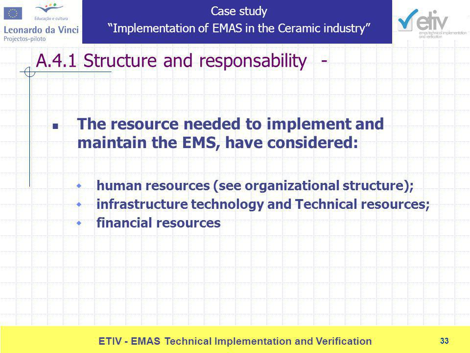 33 ETIV - EMAS Technical Implementation and Verification 33 A.4.1 Structure and responsability - The resource needed to implement and maintain the EMS, have considered: human resources (see organizational structure); infrastructure technology and Technical resources; financial resources Case study Implementation of EMAS in the Ceramic industry