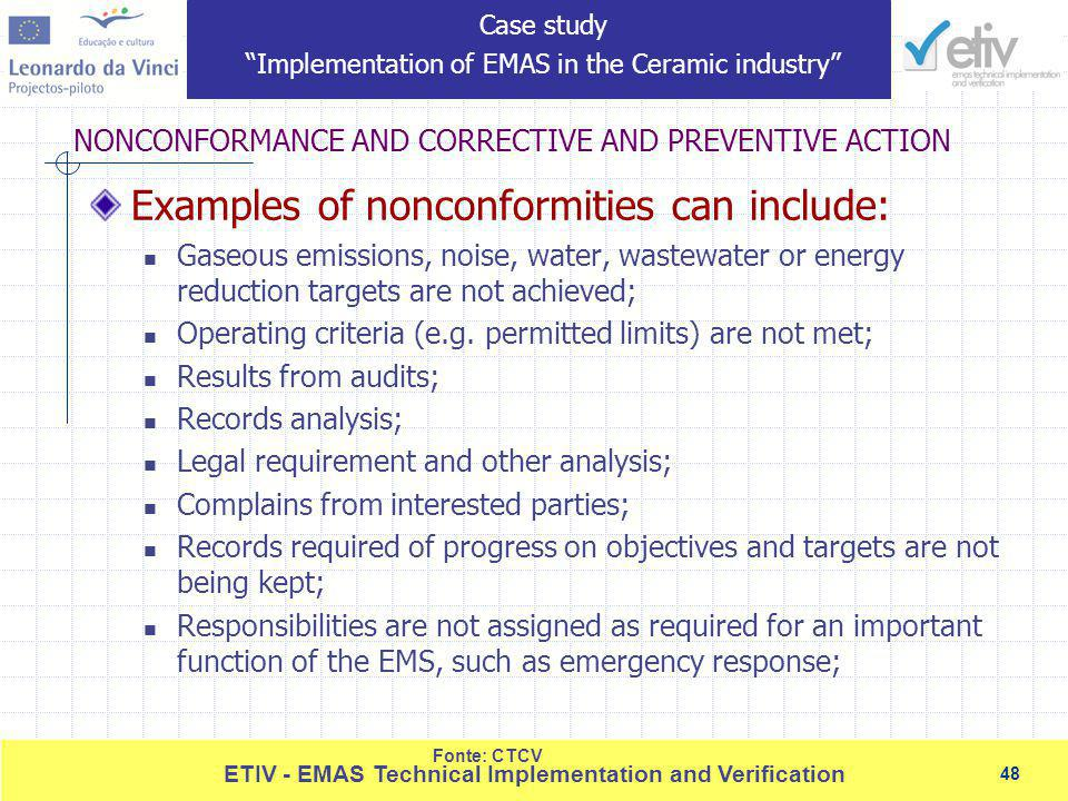 48 ETIV - EMAS Technical Implementation and Verification 48 NONCONFORMANCE AND CORRECTIVE AND PREVENTIVE ACTION Fonte: CTCV Examples of nonconformities can include: Gaseous emissions, noise, water, wastewater or energy reduction targets are not achieved; Operating criteria (e.g.