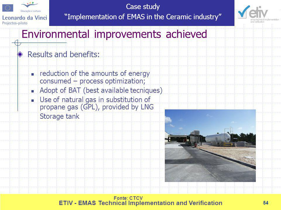 54 ETIV - EMAS Technical Implementation and Verification 54 Environmental improvements achieved Results and benefits: reduction of the amounts of energy consumed – process optimization; Adopt of BAT (best available tecniques) Use of natural gas in substitution of propane gas (GPL), provided by LNG Storage tank Fonte: CTCV Case study Implementation of EMAS in the Ceramic industry