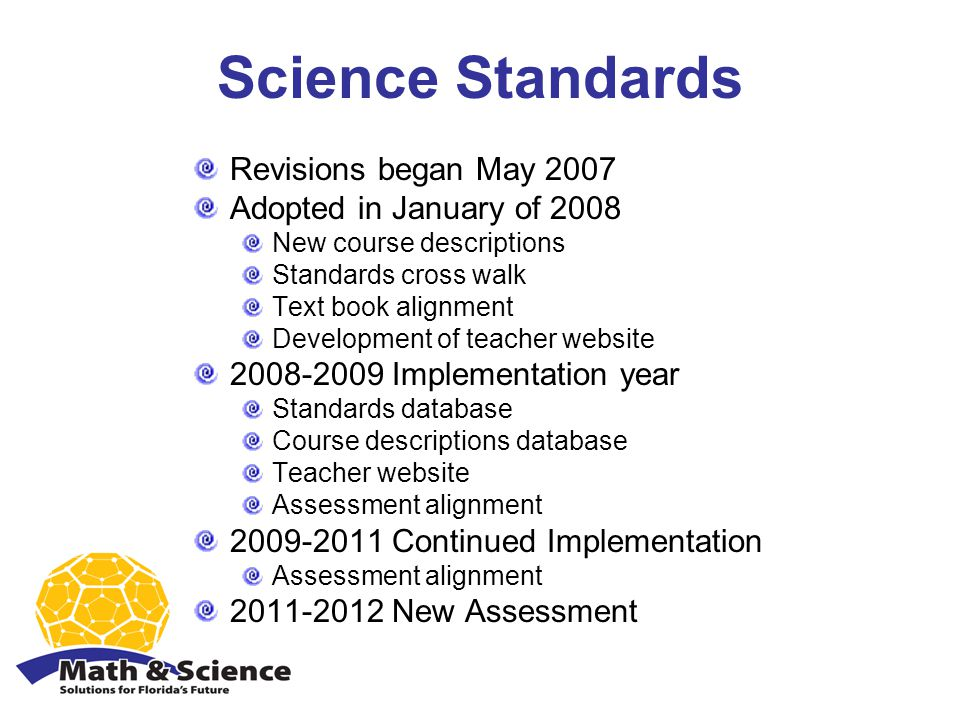 Science Standards Revisions began May 2007 Adopted in January of 2008 New course descriptions Standards cross walk Text book alignment Development of teacher website Implementation year Standards database Course descriptions database Teacher website Assessment alignment Continued Implementation Assessment alignment New Assessment