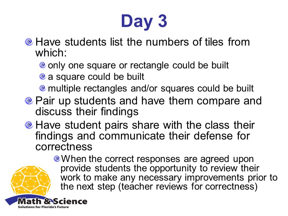 Day 3 Have students list the numbers of tiles from which: only one square or rectangle could be built a square could be built multiple rectangles and/or squares could be built Pair up students and have them compare and discuss their findings Have student pairs share with the class their findings and communicate their defense for correctness When the correct responses are agreed upon provide students the opportunity to review their work to make any necessary improvements prior to the next step (teacher reviews for correctness)