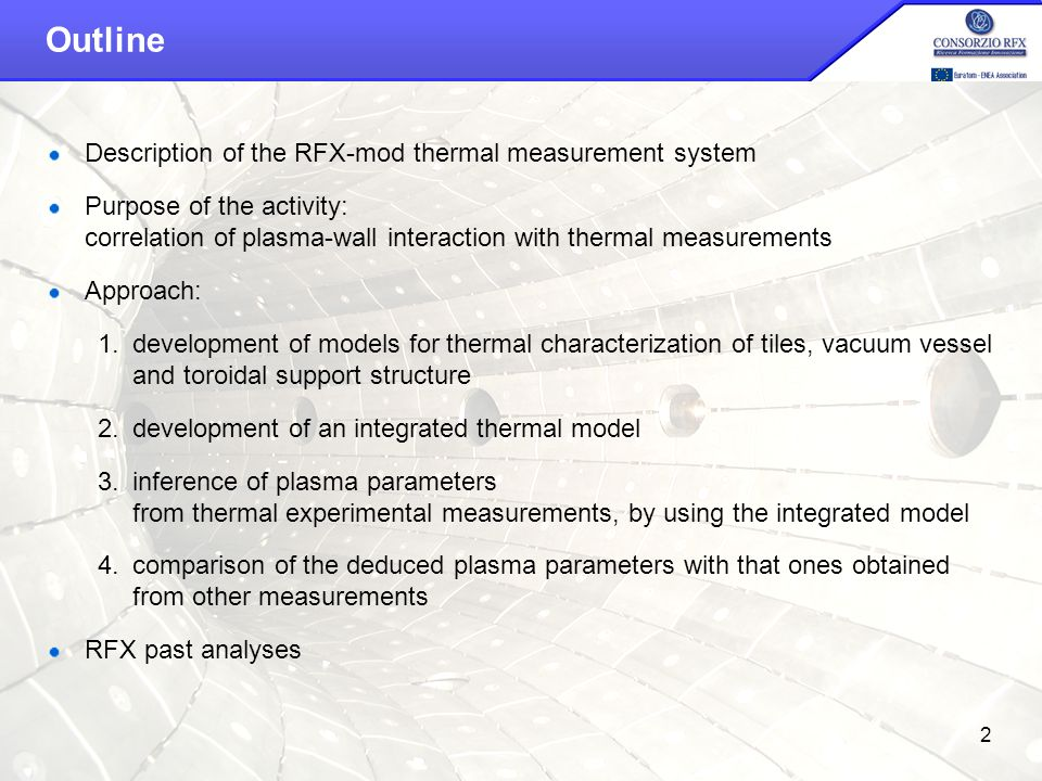 14th IEA RFP Workshop – Padova, April 26th-28th 2010 2 Outline Description of the RFX-mod thermal measurement system Purpose of the activity: correlation of plasma-wall interaction with thermal measurements Approach: 1.development of models for thermal characterization of tiles, vacuum vessel and toroidal support structure 2.development of an integrated thermal model 3.inference of plasma parameters from thermal experimental measurements, by using the integrated model 4.comparison of the deduced plasma parameters with that ones obtained from other measurements RFX past analyses