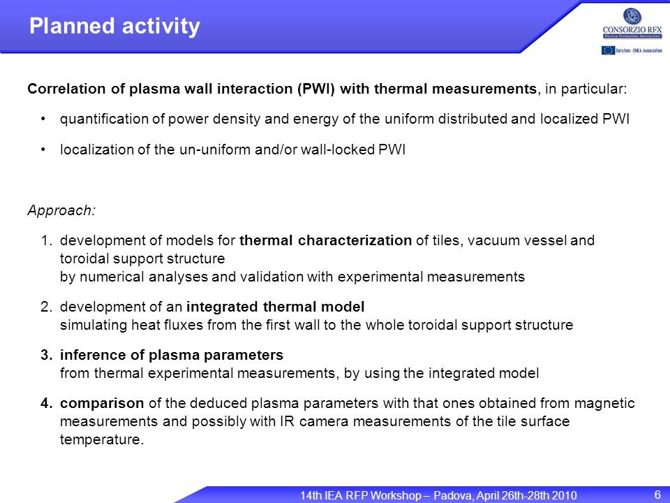 14th IEA RFP Workshop – Padova, April 26th-28th 2010 6 Planned activity Correlation of plasma wall interaction (PWI) with thermal measurements, in particular: quantification of power density and energy of the uniform distributed and localized PWI localization of the un-uniform and/or wall-locked PWI Approach: 1.development of models for thermal characterization of tiles, vacuum vessel and toroidal support structure by numerical analyses and validation with experimental measurements 2.development of an integrated thermal model simulating heat fluxes from the first wall to the whole toroidal support structure 3.inference of plasma parameters from thermal experimental measurements, by using the integrated model 4.comparison of the deduced plasma parameters with that ones obtained from magnetic measurements and possibly with IR camera measurements of the tile surface temperature.