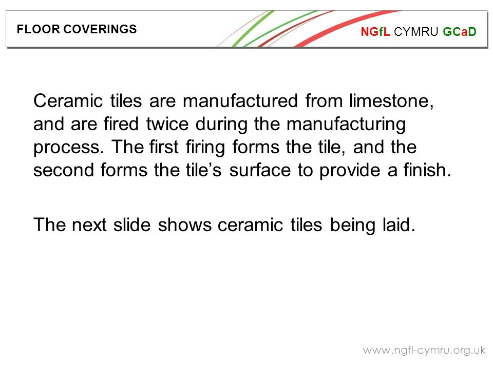 NGfL CYMRU GCaD   Ceramic tiles are manufactured from limestone, and are fired twice during the manufacturing process.