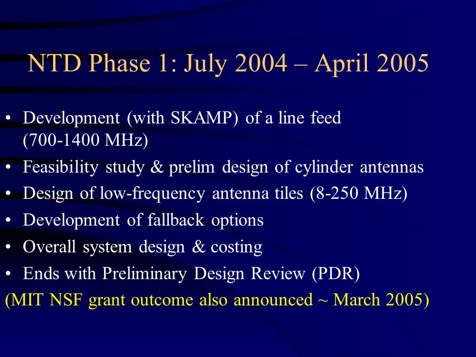 NTD Phase 1: July 2004 – April 2005 Development (with SKAMP) of a line feed (700-1400 MHz) Feasibility study & prelim design of cylinder antennas Design of low-frequency antenna tiles (8-250 MHz) Development of fallback options Overall system design & costing Ends with Preliminary Design Review (PDR) (MIT NSF grant outcome also announced ~ March 2005)