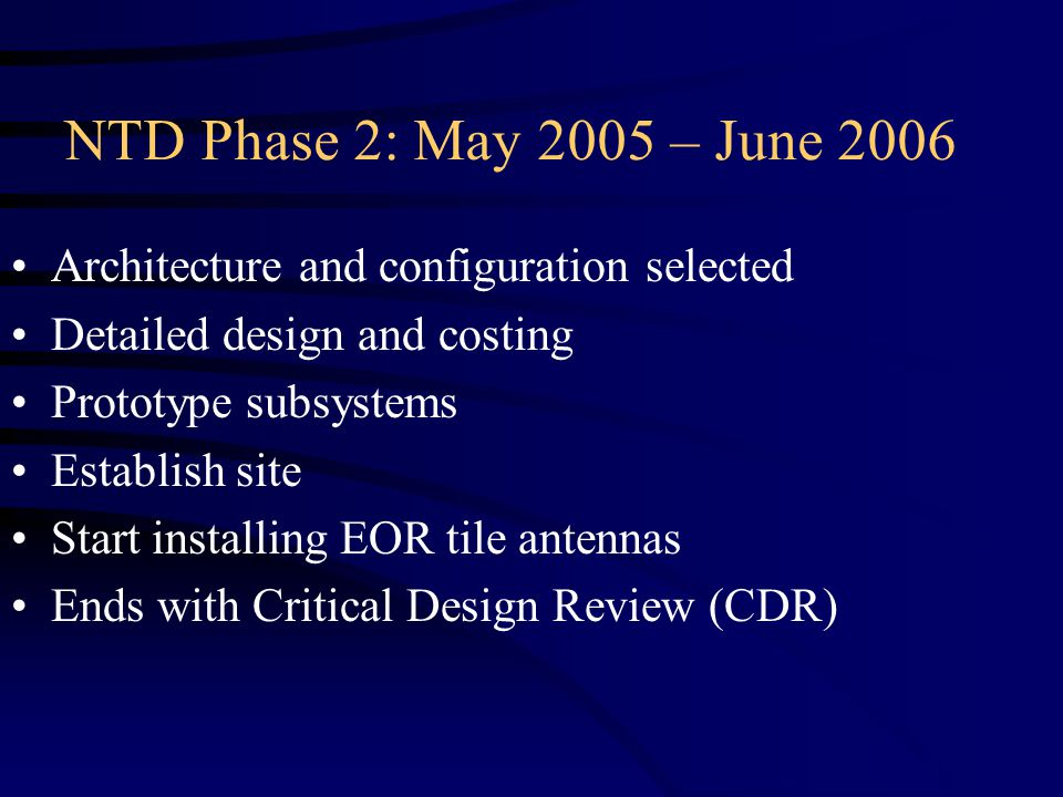 NTD Phase 2: May 2005 – June 2006 Architecture and configuration selected Detailed design and costing Prototype subsystems Establish site Start installing EOR tile antennas Ends with Critical Design Review (CDR)