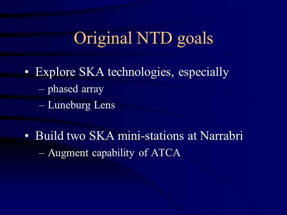 Original NTD goals Explore SKA technologies, especially –phased array –Luneburg Lens Build two SKA mini-stations at Narrabri –Augment capability of ATCA