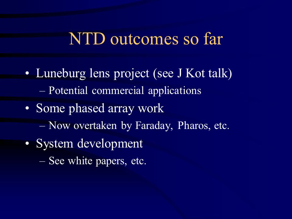 NTD outcomes so far Luneburg lens project (see J Kot talk) –Potential commercial applications Some phased array work –Now overtaken by Faraday, Pharos, etc.
