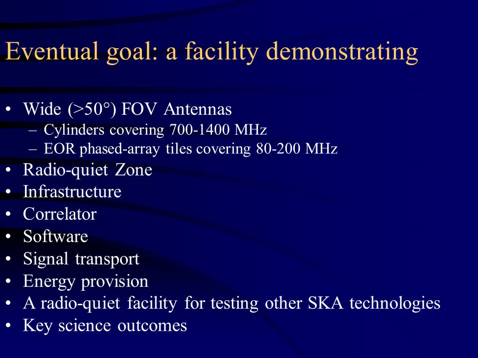 Eventual goal: a facility demonstrating Wide (>50°) FOV Antennas –Cylinders covering 700-1400 MHz –EOR phased-array tiles covering 80-200 MHz Radio-quiet Zone Infrastructure Correlator Software Signal transport Energy provision A radio-quiet facility for testing other SKA technologies Key science outcomes