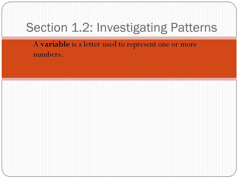 Section 1.2: Investigating Patterns A variable is a letter used to represent one or more numbers.