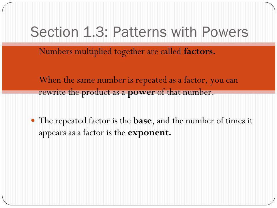 Section 1.3: Patterns with Powers Numbers multiplied together are called factors.