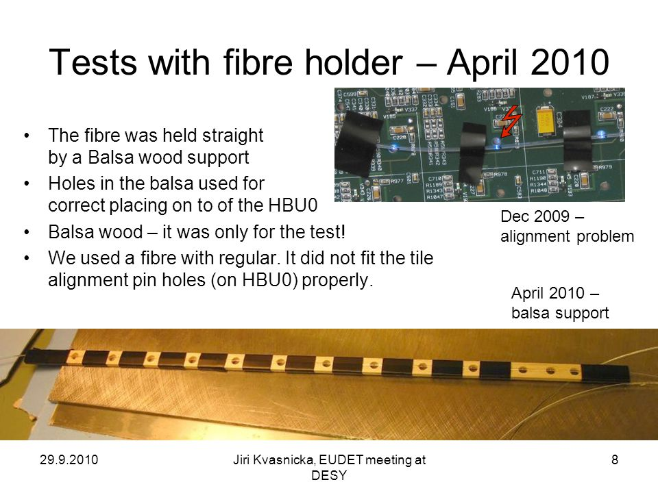 29.9.2010Jiri Kvasnicka, EUDET meeting at DESY 8 Tests with fibre holder – April 2010 The fibre was held straight by a Balsa wood support Holes in the balsa used for correct placing on to of the HBU0 Balsa wood – it was only for the test.