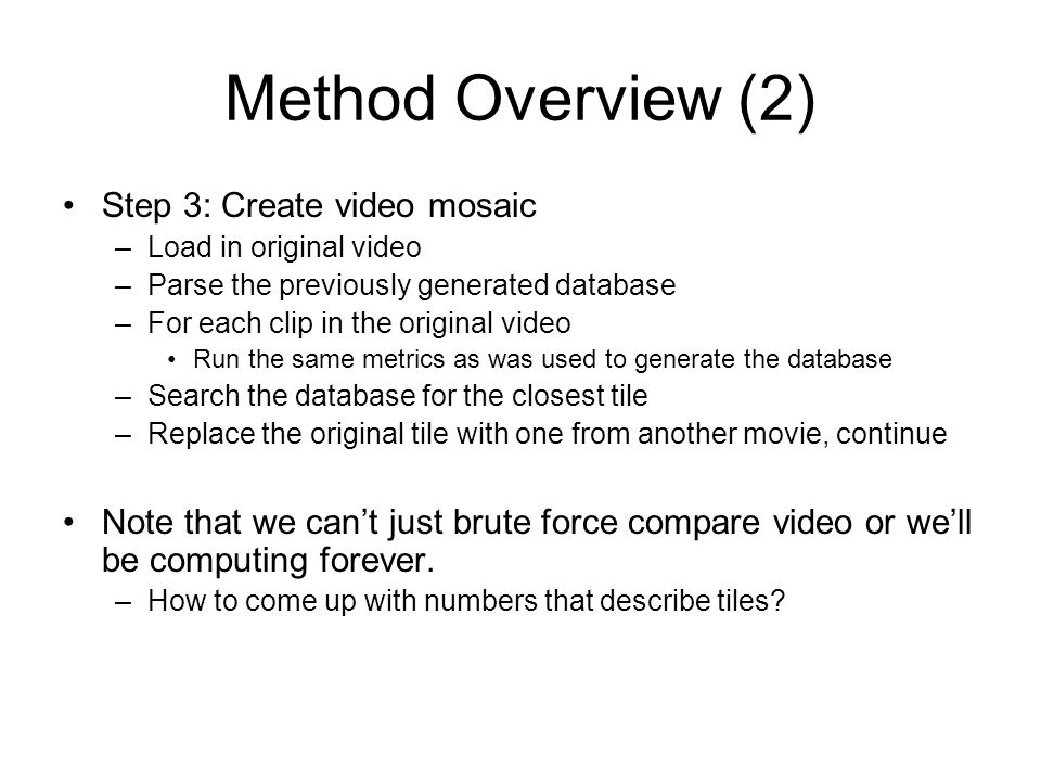 Method Overview (2) Step 3: Create video mosaic –Load in original video –Parse the previously generated database –For each clip in the original video Run the same metrics as was used to generate the database –Search the database for the closest tile –Replace the original tile with one from another movie, continue Note that we cant just brute force compare video or well be computing forever.