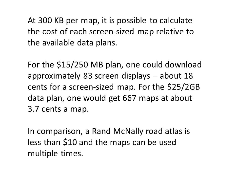 At 300 KB per map, it is possible to calculate the cost of each screen-sized map relative to the available data plans.