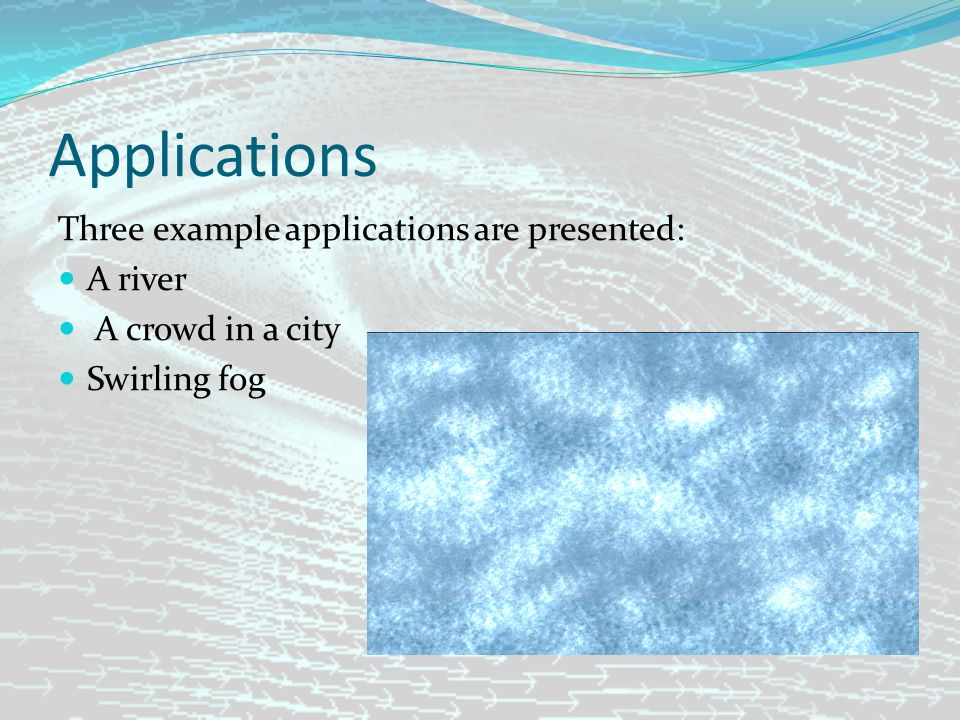 Applications Three example applications are presented: A river A crowd in a city Swirling fog