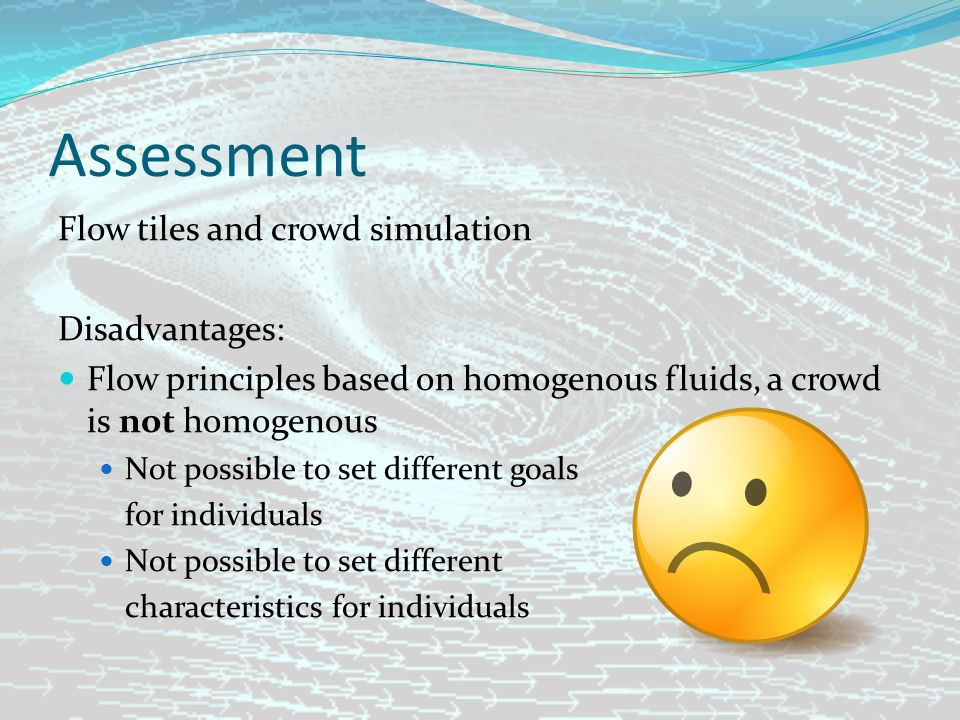 Assessment Flow tiles and crowd simulation Disadvantages: Flow principles based on homogenous fluids, a crowd is not homogenous Not possible to set different goals for individuals Not possible to set different characteristics for individuals