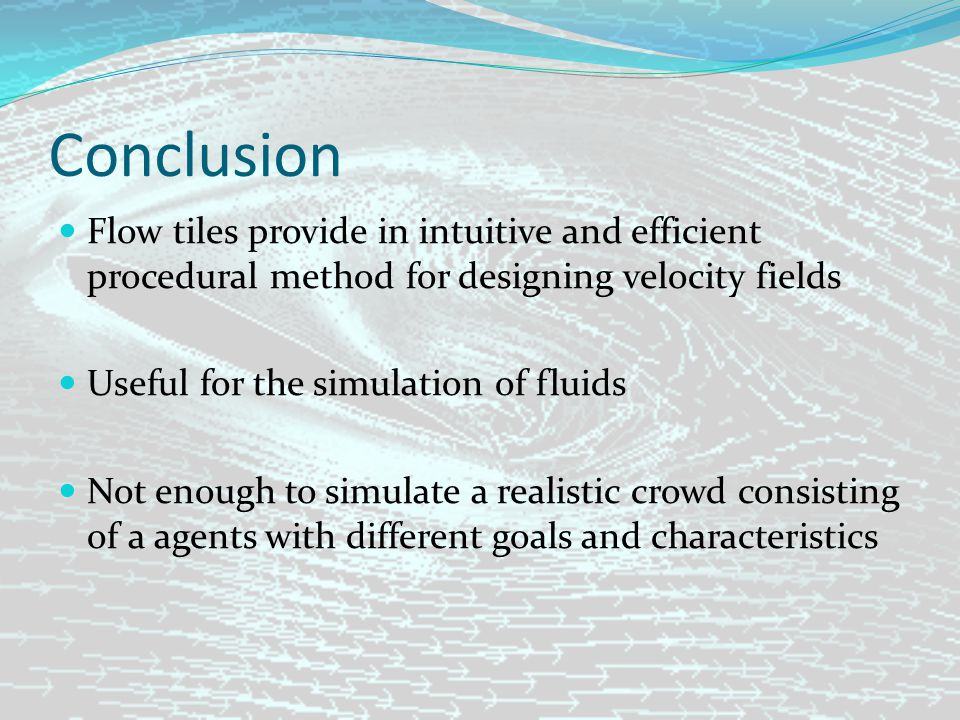 Conclusion Flow tiles provide in intuitive and efficient procedural method for designing velocity fields Useful for the simulation of fluids Not enough to simulate a realistic crowd consisting of a agents with different goals and characteristics