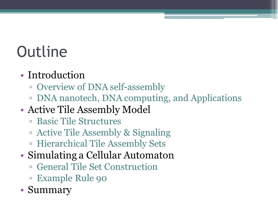 Outline Introduction Overview of DNA self-assembly DNA nanotech, DNA computing, and Applications Active Tile Assembly Model Basic Tile Structures Active Tile Assembly & Signaling Hierarchical Tile Assembly Sets Simulating a Cellular Automaton General Tile Set Construction Example Rule 90 Summary
