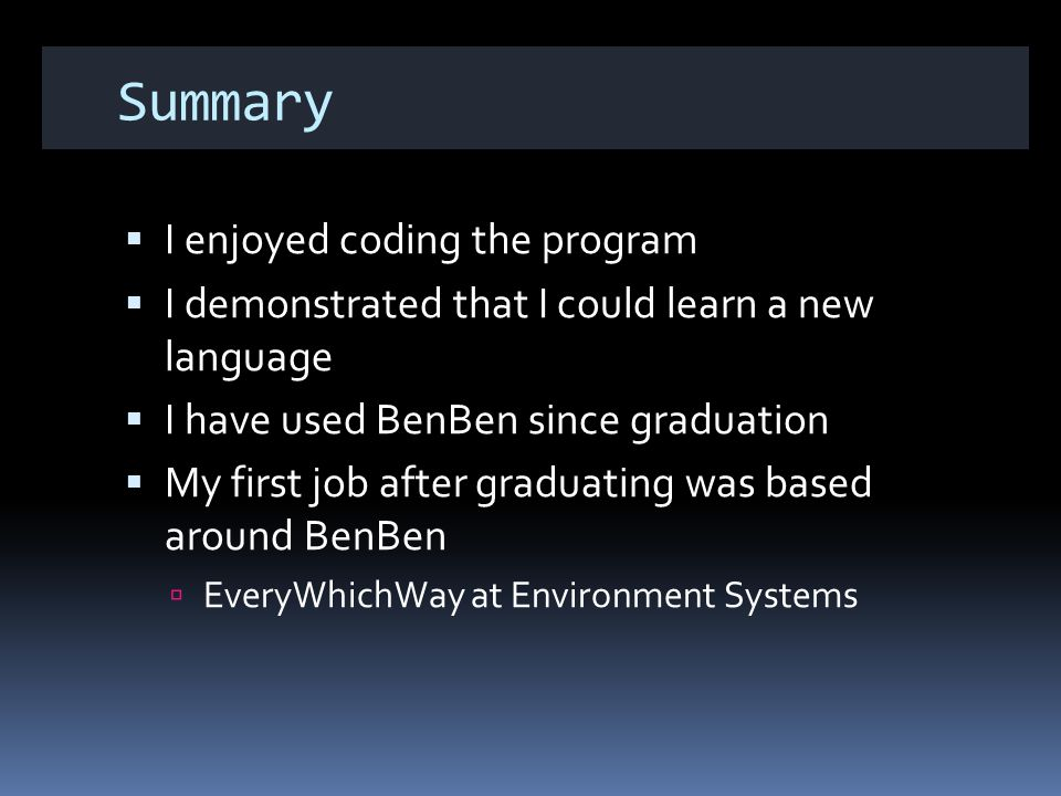 Summary I enjoyed coding the program I demonstrated that I could learn a new language I have used BenBen since graduation My first job after graduating was based around BenBen EveryWhichWay at Environment Systems