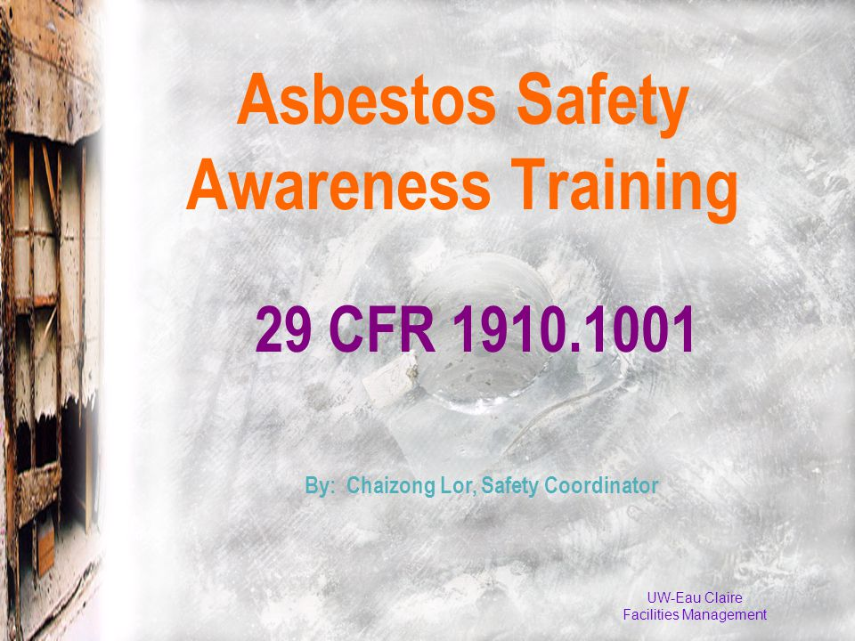 UW-Eau Claire Facilities Management 29 CFR 1910.1001 Asbestos Safety Awareness Training By: Chaizong Lor, Safety Coordinator