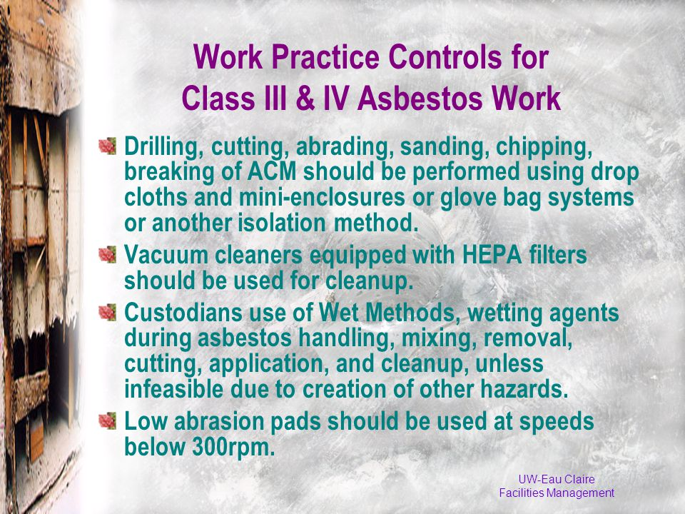 UW-Eau Claire Facilities Management Work Practice Controls for Class III & IV Asbestos Work Drilling, cutting, abrading, sanding, chipping, breaking of ACM should be performed using drop cloths and mini-enclosures or glove bag systems or another isolation method.