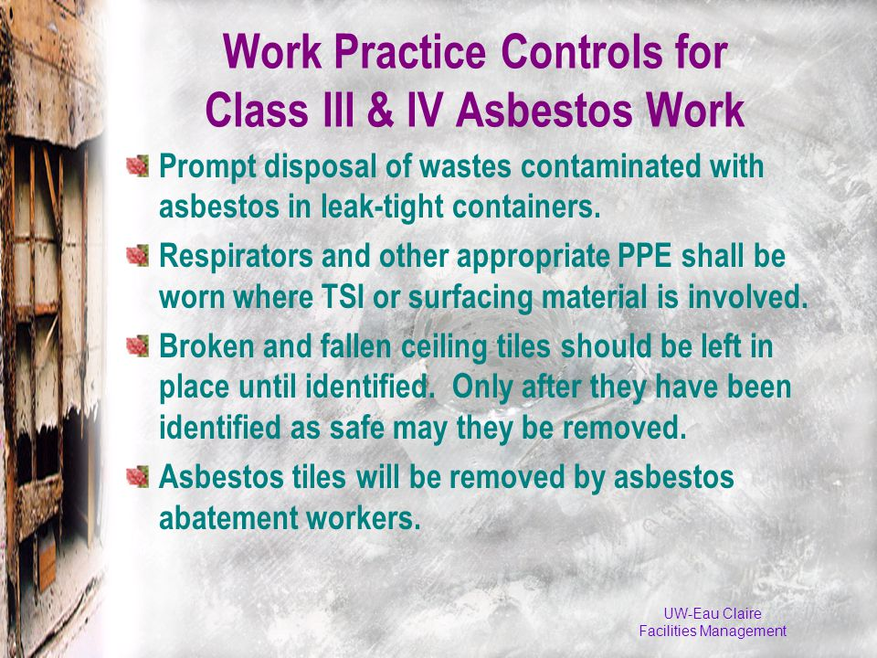 Work Practice Controls for Class III & IV Asbestos Work Prompt disposal of wastes contaminated with asbestos in leak-tight containers.