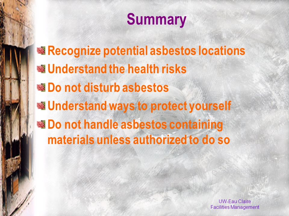 UW-Eau Claire Facilities Management Summary Recognize potential asbestos locations Understand the health risks Do not disturb asbestos Understand ways to protect yourself Do not handle asbestos containing materials unless authorized to do so