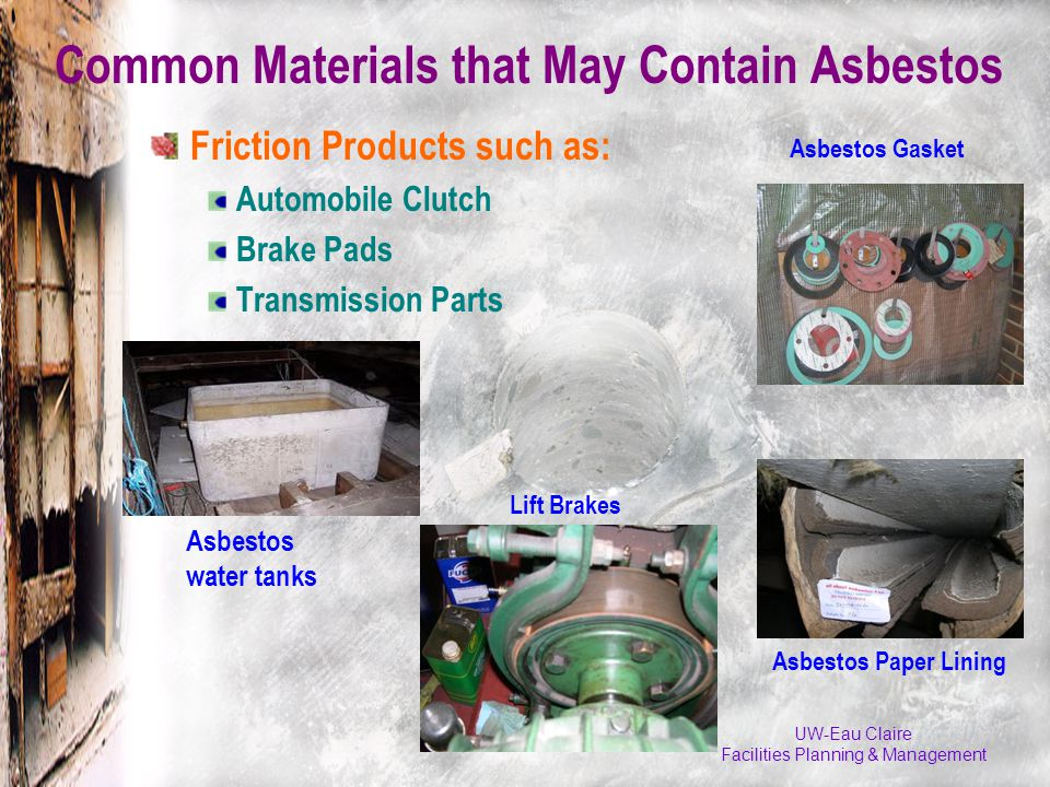 Friction Products such as: Automobile Clutch Brake Pads Transmission Parts UW-Eau Claire Facilities Planning & Management Common Materials that May Contain Asbestos Lift Brakes Asbestos water tanks Asbestos Gasket Asbestos Paper Lining