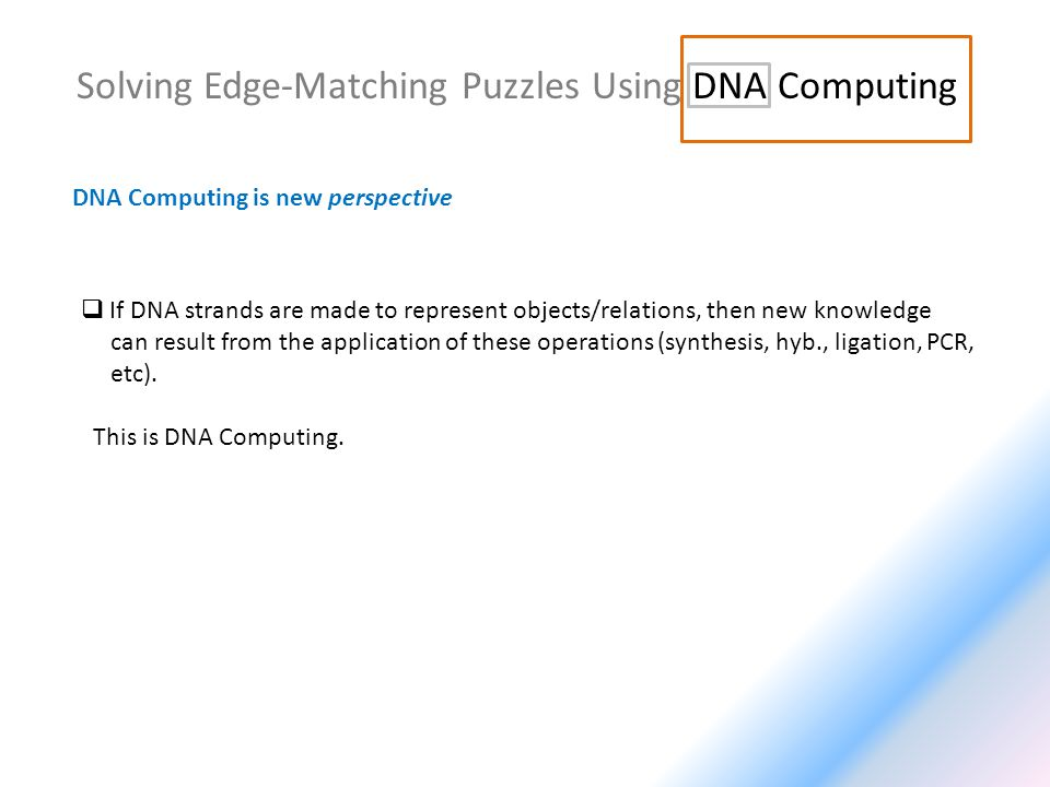 Solving Edge-Matching Puzzles Using DNA Computing DNA Computing is new perspective If DNA strands are made to represent objects/relations, then new knowledge can result from the application of these operations (synthesis, hyb., ligation, PCR, etc).