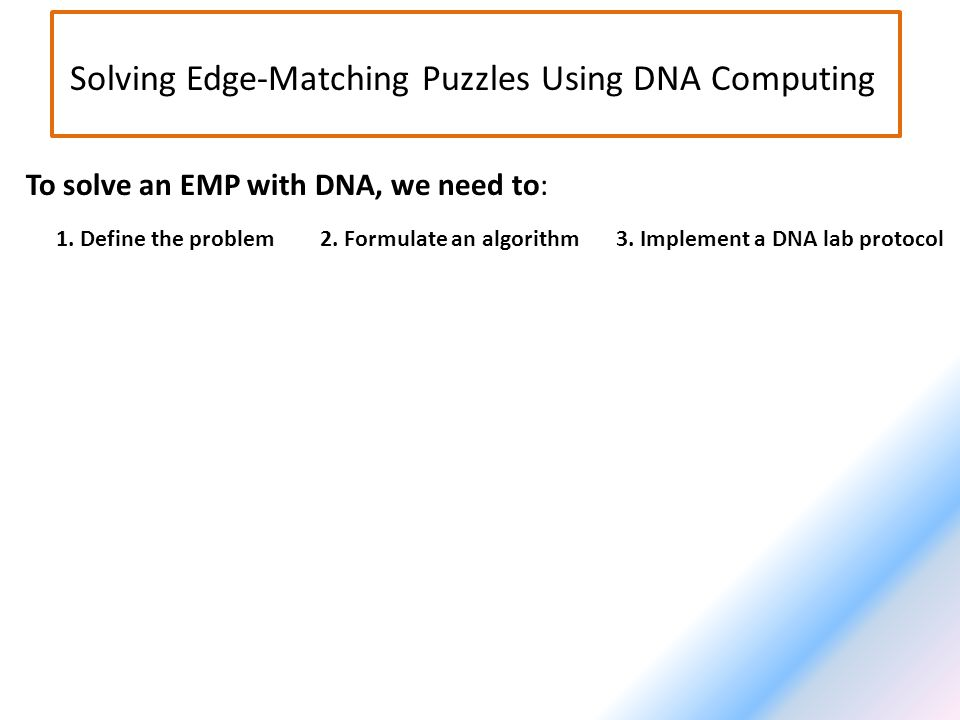 Solving Edge-Matching Puzzles Using DNA Computing To solve an EMP with DNA, we need to: 1.