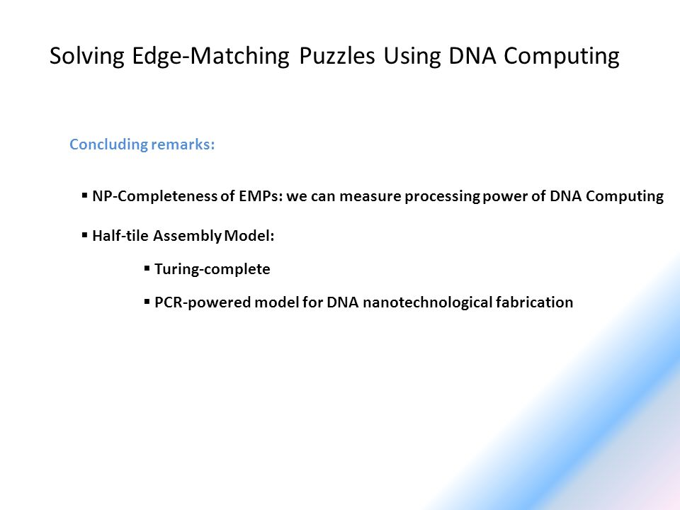 Solving Edge-Matching Puzzles Using DNA Computing Concluding remarks: NP-Completeness of EMPs: we can measure processing power of DNA Computing Half-tile Assembly Model: Turing-complete PCR-powered model for DNA nanotechnological fabrication
