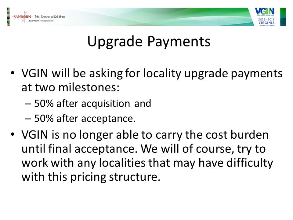 Upgrade Payments VGIN will be asking for locality upgrade payments at two milestones: – 50% after acquisition and – 50% after acceptance.