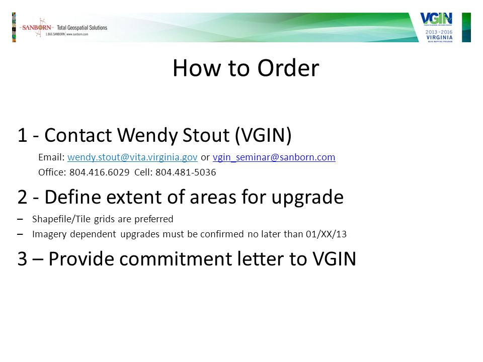 How to Order 1 - Contact Wendy Stout (VGIN) Email: wendy.stout@vita.virginia.gov or vgin_seminar@sanborn.comvgin_seminar@sanborn.com Office: 804.416.6029 Cell: 804.481-5036 2 - Define extent of areas for upgrade – Shapefile/Tile grids are preferred – Imagery dependent upgrades must be confirmed no later than 01/XX/13 3 – Provide commitment letter to VGIN