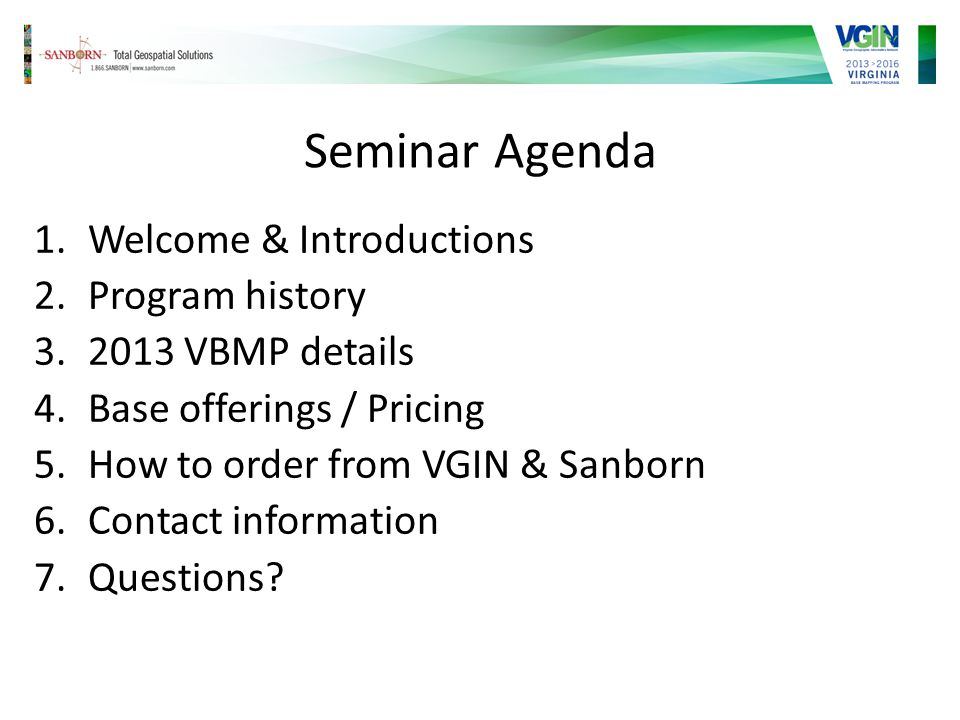 Seminar Agenda 1.Welcome & Introductions 2.Program history 3.2013 VBMP details 4.Base offerings / Pricing 5.How to order from VGIN & Sanborn 6.Contact information 7.Questions