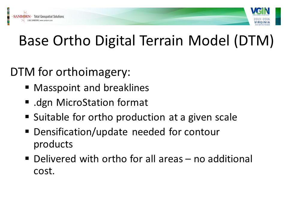 Base Ortho Digital Terrain Model (DTM) DTM for orthoimagery: Masspoint and breaklines.dgn MicroStation format Suitable for ortho production at a given scale Densification/update needed for contour products Delivered with ortho for all areas – no additional cost.
