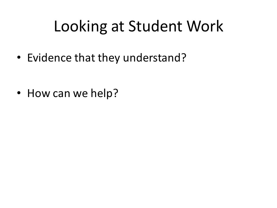 Looking at Student Work Evidence that they understand How can we help