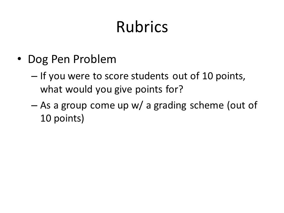 Rubrics Dog Pen Problem – If you were to score students out of 10 points, what would you give points for.