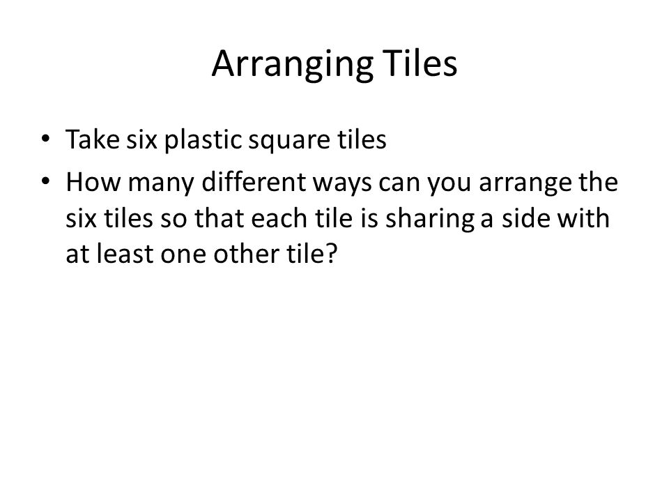 Arranging Tiles Take six plastic square tiles How many different ways can you arrange the six tiles so that each tile is sharing a side with at least one other tile