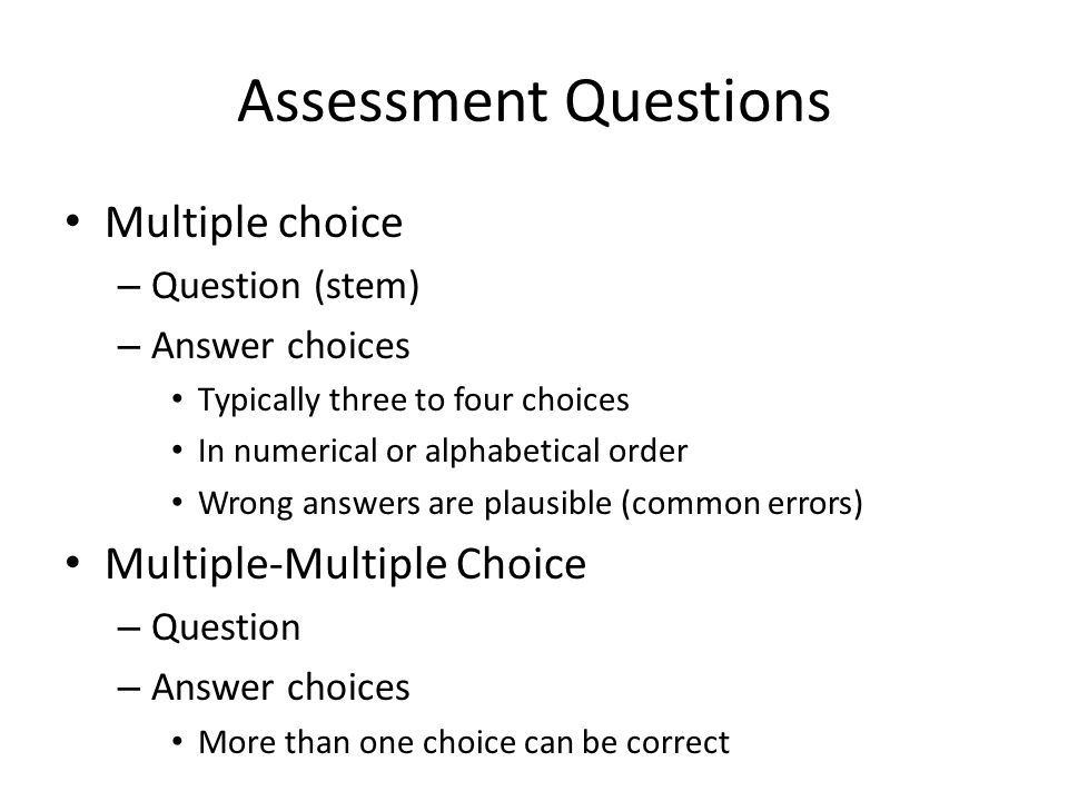 Assessment Questions Multiple choice – Question (stem) – Answer choices Typically three to four choices In numerical or alphabetical order Wrong answers are plausible (common errors) Multiple-Multiple Choice – Question – Answer choices More than one choice can be correct