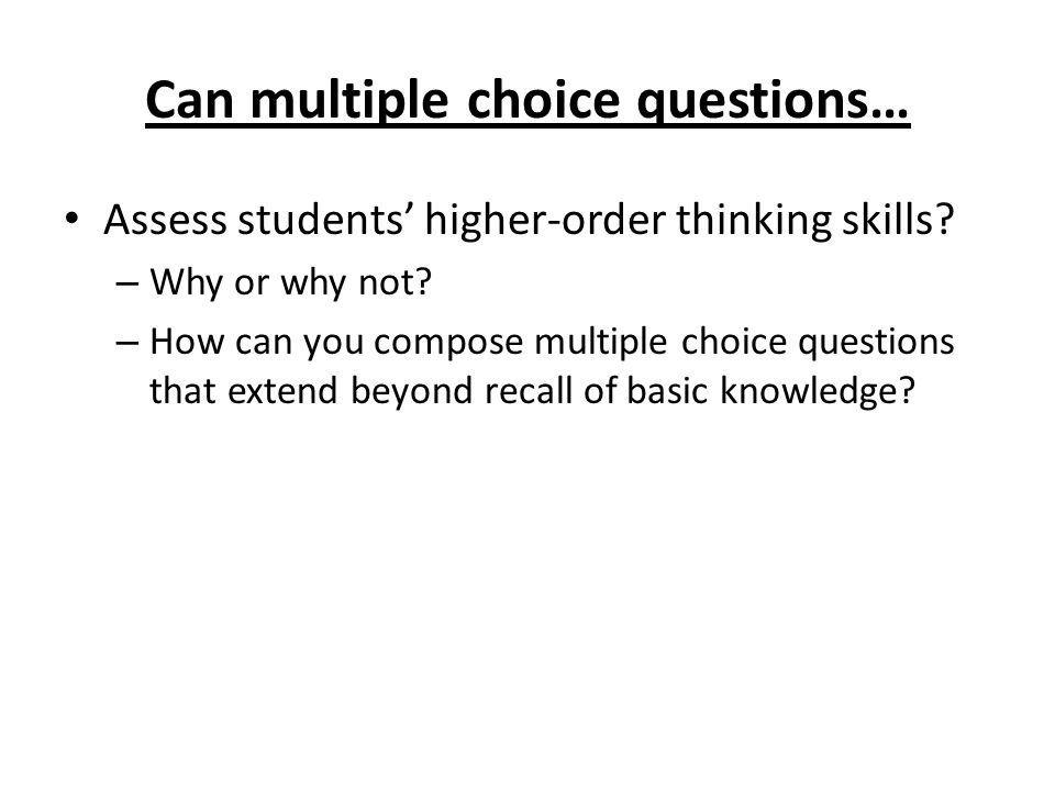 Can multiple choice questions… Assess students higher-order thinking skills.