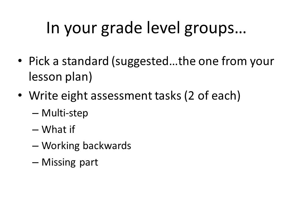 In your grade level groups… Pick a standard (suggested…the one from your lesson plan) Write eight assessment tasks (2 of each) – Multi-step – What if – Working backwards – Missing part