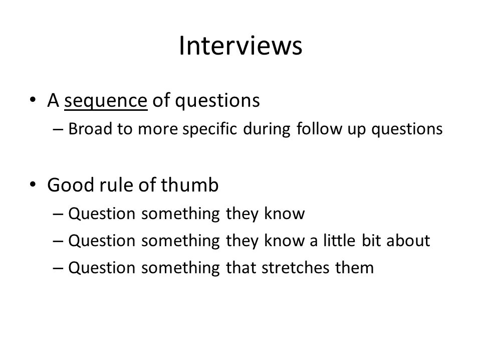 Interviews A sequence of questions – Broad to more specific during follow up questions Good rule of thumb – Question something they know – Question something they know a little bit about – Question something that stretches them