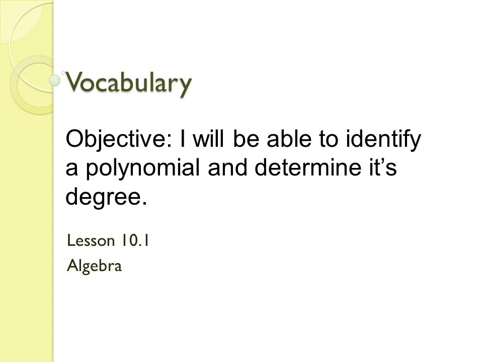 Vocabulary Lesson 10.1 Algebra Objective: I will be able to identify a polynomial and determine its degree.