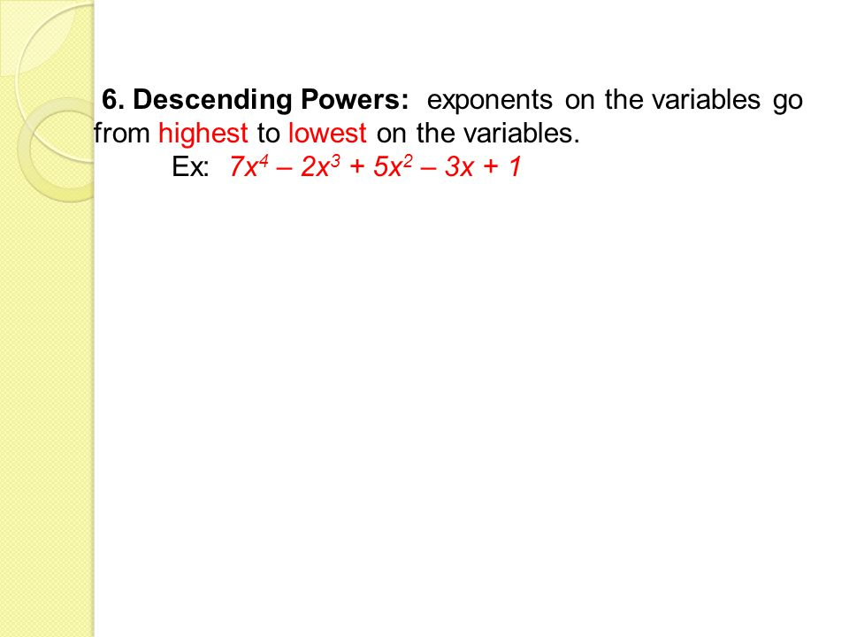 6. Descending Powers: exponents on the variables go from highest to lowest on the variables.