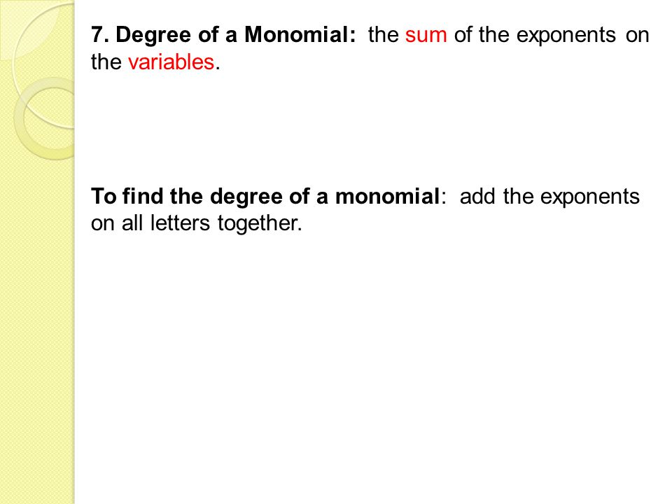 7. Degree of a Monomial: the sum of the exponents on the variables.