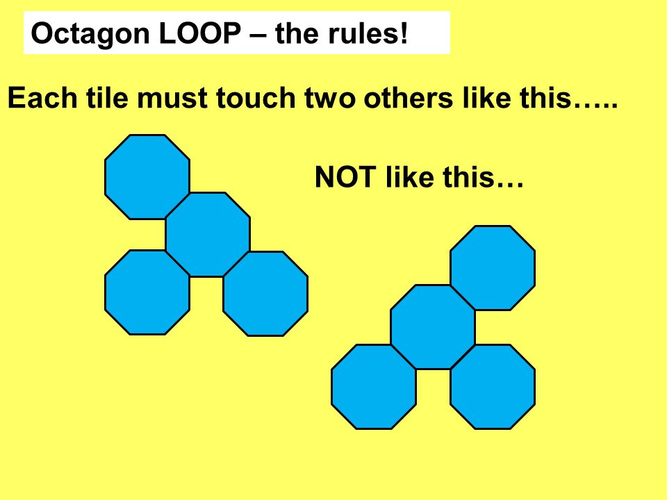 Octagon LOOP – the rules! Each tile must touch two others like this….. NOT like this…