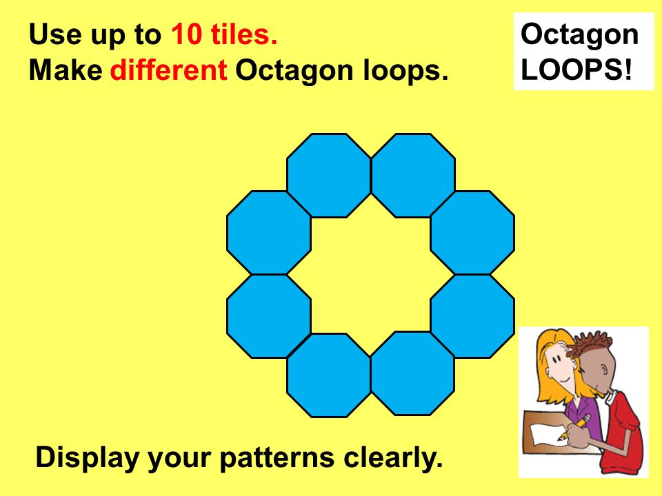 Octagon LOOPS! Use up to 10 tiles. Make different Octagon loops. Display your patterns clearly.