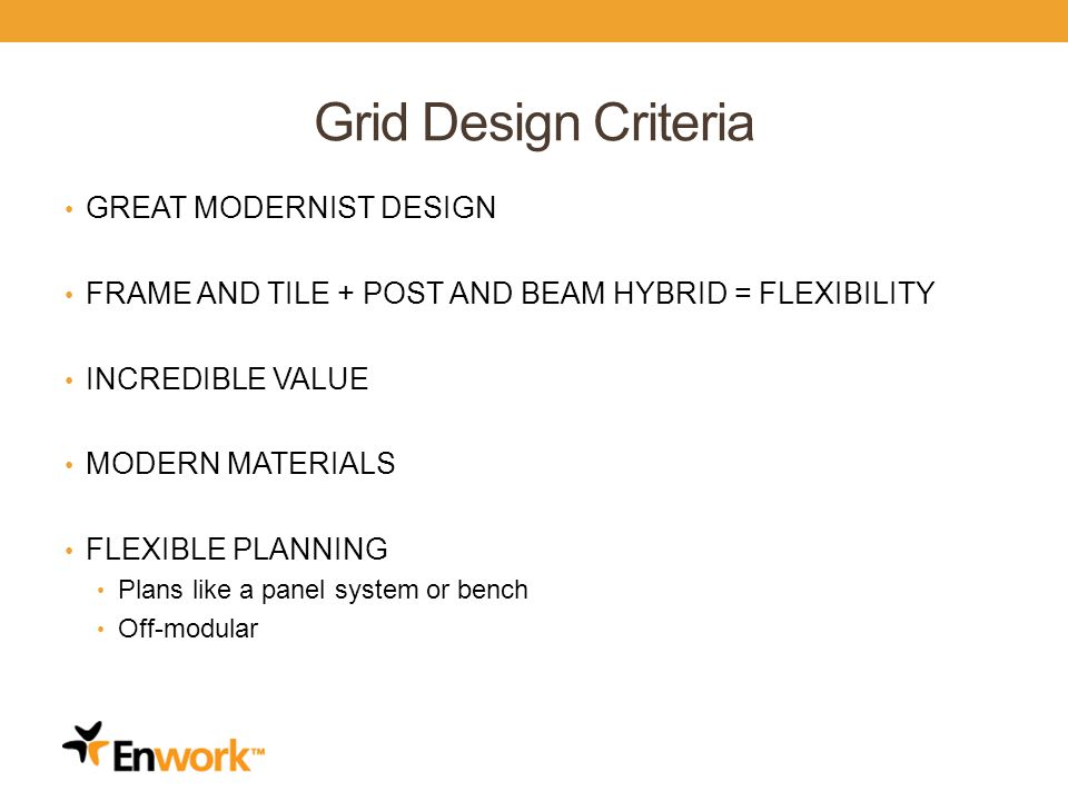 Grid Design Criteria GREAT MODERNIST DESIGN FRAME AND TILE + POST AND BEAM HYBRID = FLEXIBILITY INCREDIBLE VALUE MODERN MATERIALS FLEXIBLE PLANNING Plans like a panel system or bench Off-modular