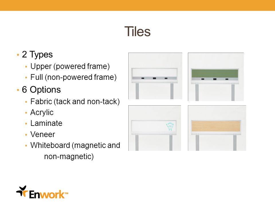 Tiles 2 Types Upper (powered frame) Full (non-powered frame) 6 Options Fabric (tack and non-tack) Acrylic Laminate Veneer Whiteboard (magnetic and non-magnetic)